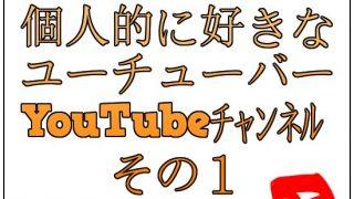 個人的に好きなユーチューバーとYouTubeチャンネル【その1】