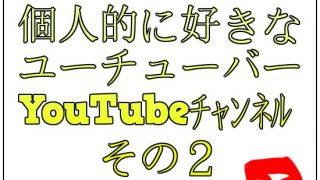 個人的に好きなユーチューバーとYouTubeチャンネル【その2】