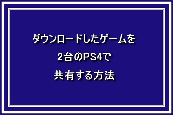 ダウンロードしたゲームを2台のPS4で共有する方法